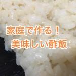 酢飯レシピ。お寿司屋直伝!自宅で酸っぱくない&べちゃべちゃしない作り方公開!